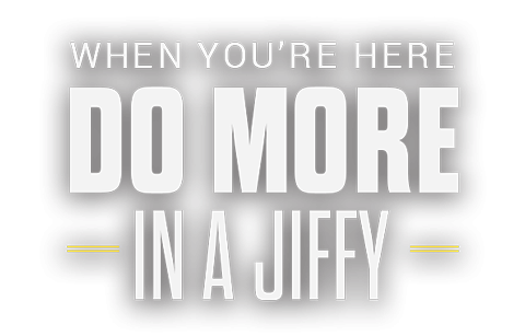 When you're here, do more in a Jiffy