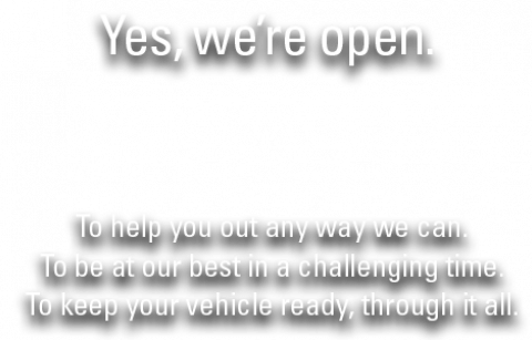 Yes, We're Open. To Help you out in any way we can. To be at our best in a challenging time. To keep your vehicle ready, through it all.
